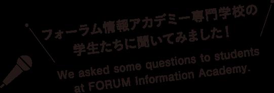フォーラム情報アカデミー専門学校の学生たちに聞いてみました!